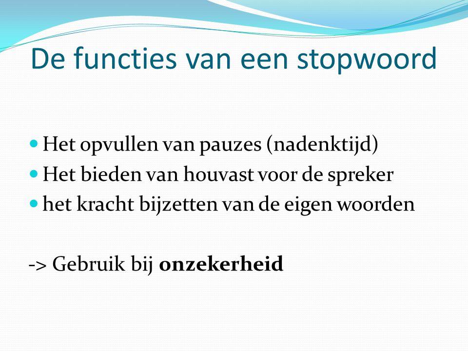 De functies van een stopwoord  Het opvullen van pauzes (nadenktijd)  Het bieden van houvast voor de spreker  het kracht bijzetten van de eigen woor