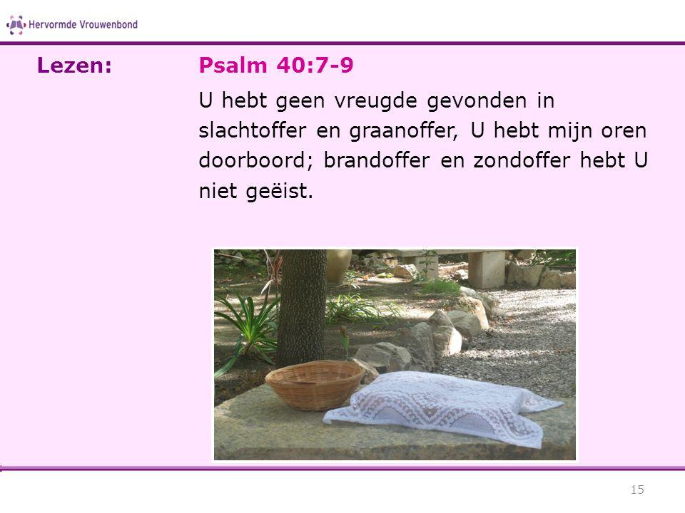 Psalm 40:7-9 U hebt geen vreugde gevonden in slachtoffer en graanoffer, U hebt mijn oren doorboord; brandoffer en zondoffer hebt U niet geëist. 15 Lez