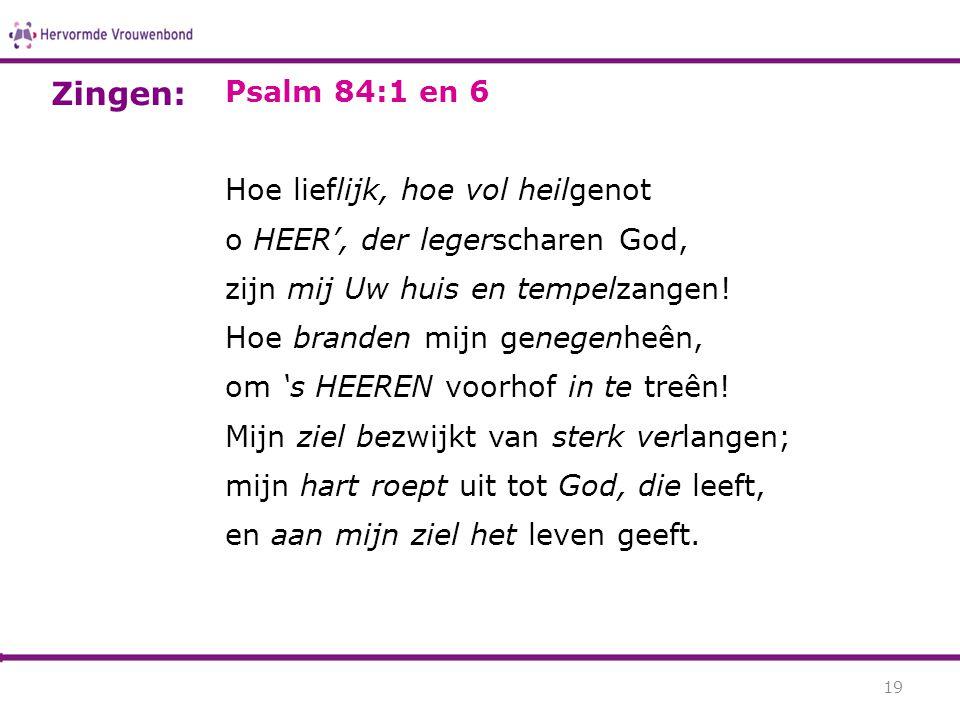 Psalm 84:1 en 6 Hoe lieflijk, hoe vol heilgenot o HEER', der legerscharen God, zijn mij Uw huis en tempelzangen! Hoe branden mijn genegenheên, om 's H