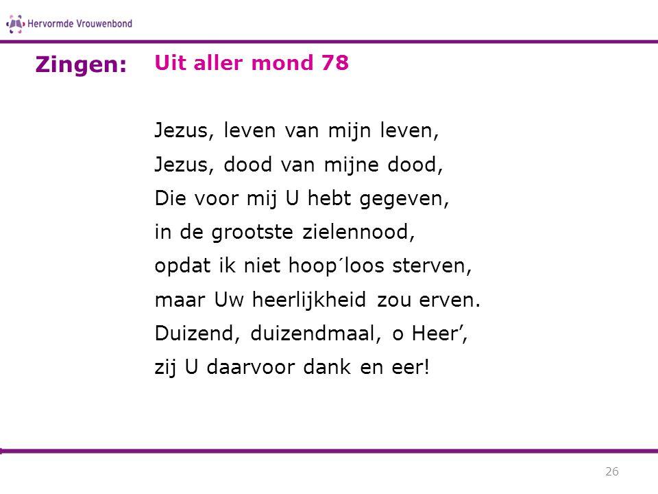 Uit aller mond 78 Jezus, leven van mijn leven, Jezus, dood van mijne dood, Die voor mij U hebt gegeven, in de grootste zielennood, opdat ik niet hoop´
