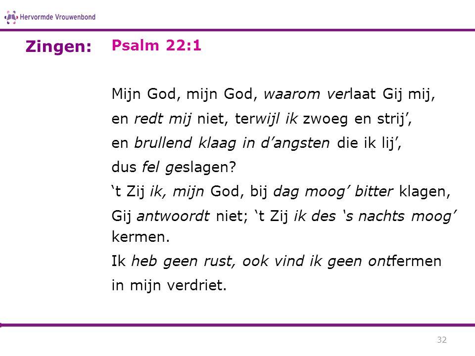 Psalm 22:1 Mijn God, mijn God, waarom verlaat Gij mij, en redt mij niet, terwijl ik zwoeg en strij', en brullend klaag in d'angsten die ik lij', dus f