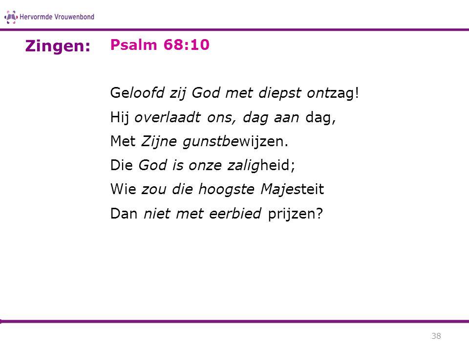 Psalm 68:10 Geloofd zij God met diepst ontzag! Hij overlaadt ons, dag aan dag, Met Zijne gunstbewijzen. Die God is onze zaligheid; Wie zou die hoogste