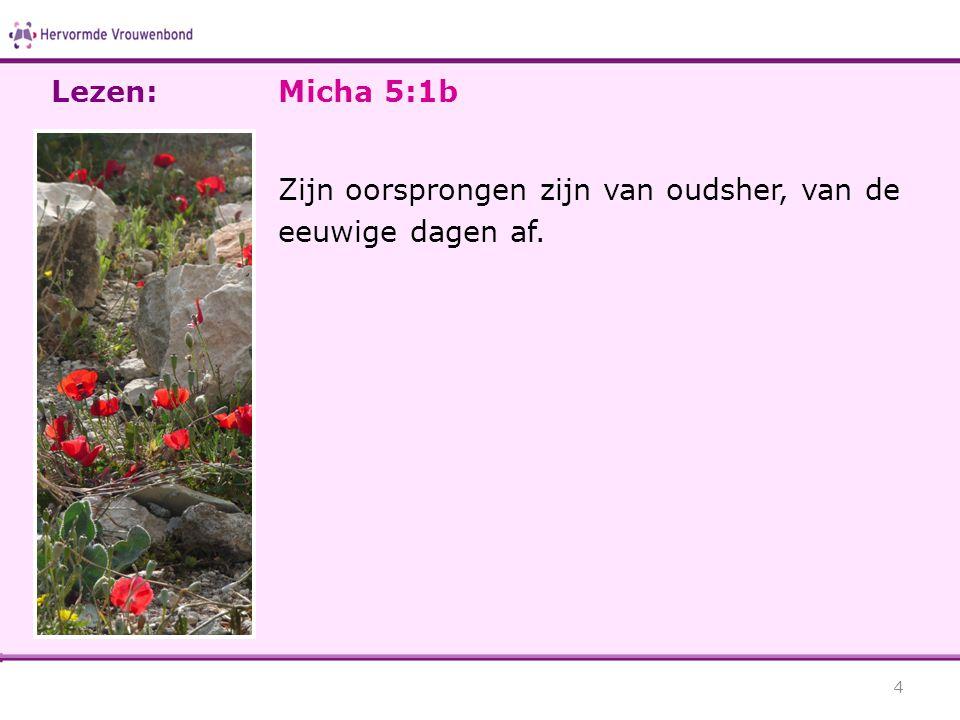 Micha 5:1b Zijn oorsprongen zijn van oudsher, van de eeuwige dagen af. 4 Lezen:
