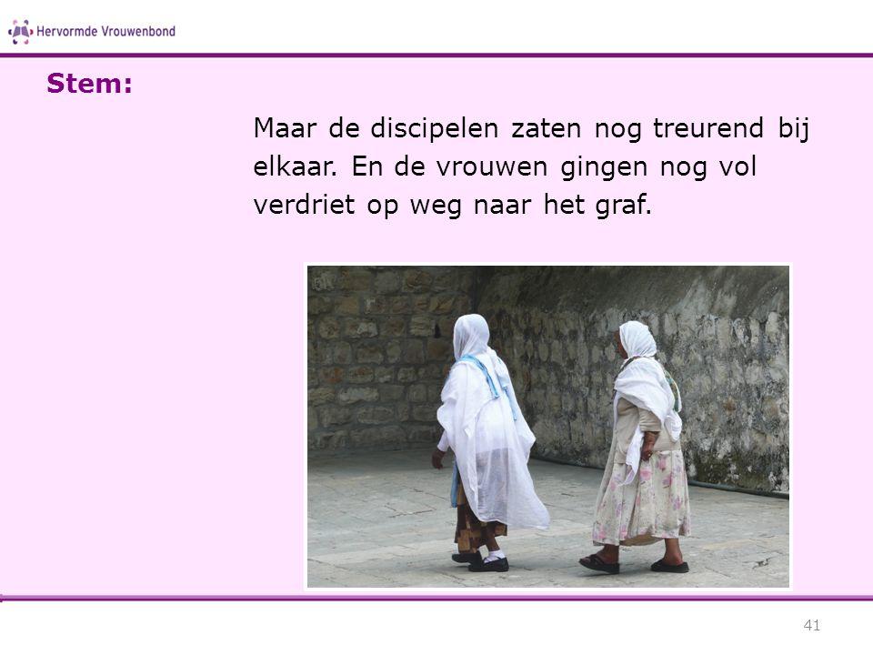Maar de discipelen zaten nog treurend bij elkaar. En de vrouwen gingen nog vol verdriet op weg naar het graf. 41 Stem: