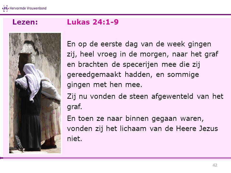 Lukas 24:1-9 En op de eerste dag van de week gingen zij, heel vroeg in de morgen, naar het graf en brachten de specerijen mee die zij gereedgemaakt ha