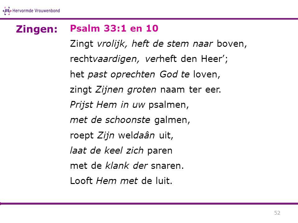 Psalm 33:1 en 10 Zingt vrolijk, heft de stem naar boven, rechtvaardigen, verheft den Heer'; het past oprechten God te loven, zingt Zijnen groten naam