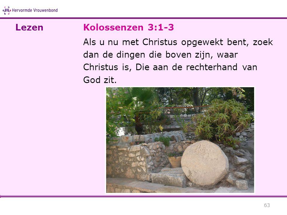 Kolossenzen 3:1-3 Als u nu met Christus opgewekt bent, zoek dan de dingen die boven zijn, waar Christus is, Die aan de rechterhand van God zit. 63 Lez