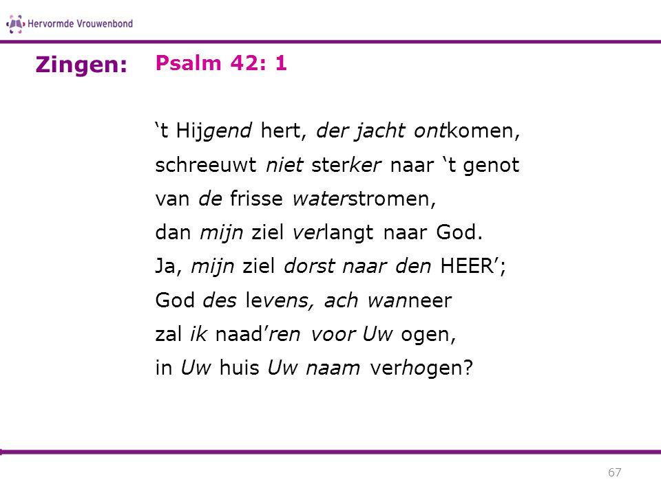 Psalm 42: 1 't Hijgend hert, der jacht ontkomen, schreeuwt niet sterker naar 't genot van de frisse waterstromen, dan mijn ziel verlangt naar God. Ja,