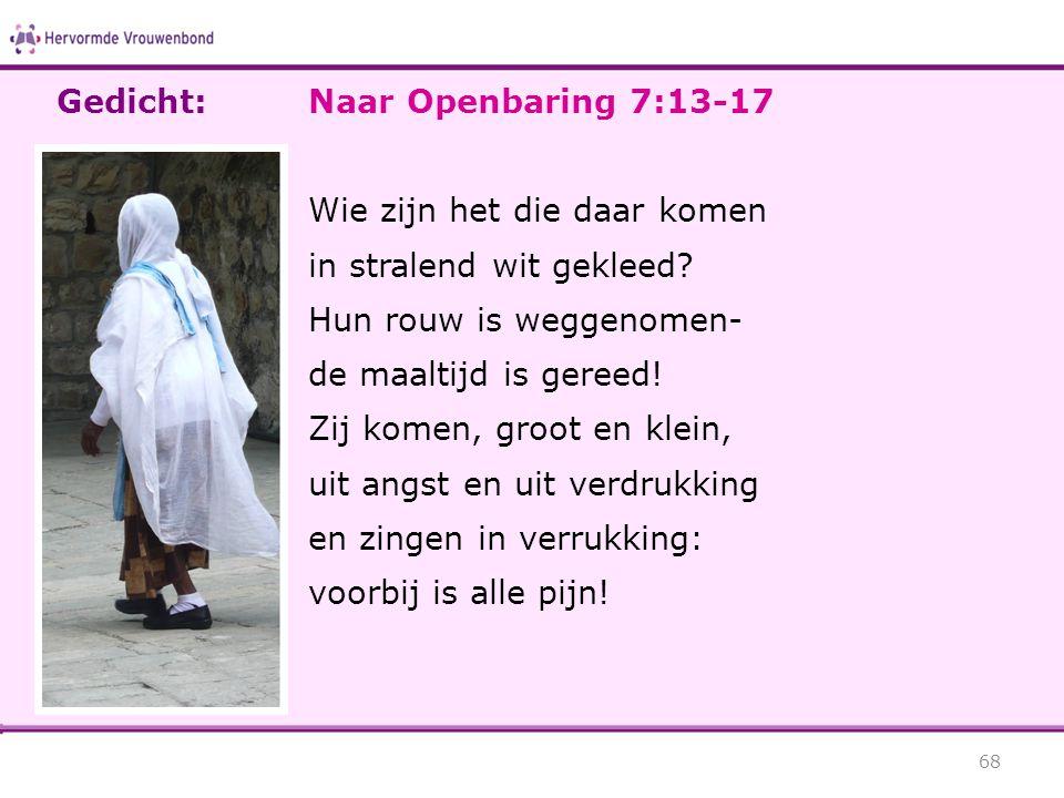 Naar Openbaring 7:13-17 Wie zijn het die daar komen in stralend wit gekleed? Hun rouw is weggenomen- de maaltijd is gereed! Zij komen, groot en klein,