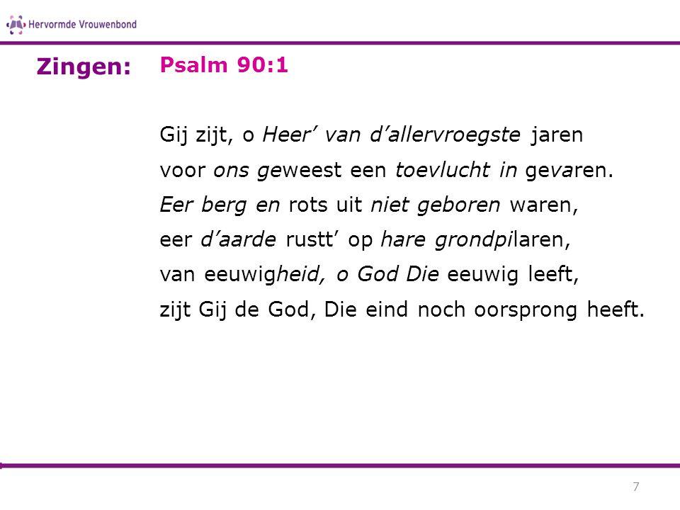 Psalm 90:1 Gij zijt, o Heer' van d'allervroegste jaren voor ons geweest een toevlucht in gevaren. Eer berg en rots uit niet geboren waren, eer d'aarde