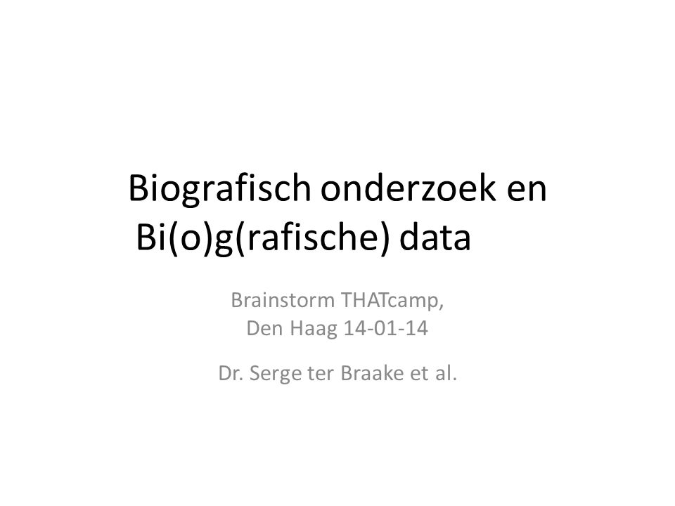 Biografisch onderzoek en Bi(o)g(rafische) data Brainstorm THATcamp, Den Haag 14-01-14 Dr.