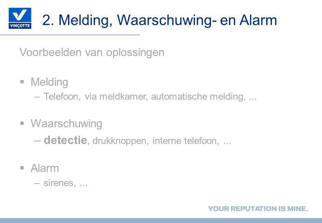2. Melding, Waarschuwing- en Alarm Voorbeelden van oplossingen  Melding –Telefoon, via meldkamer, automatische melding,...  Waarschuwing –detectie,