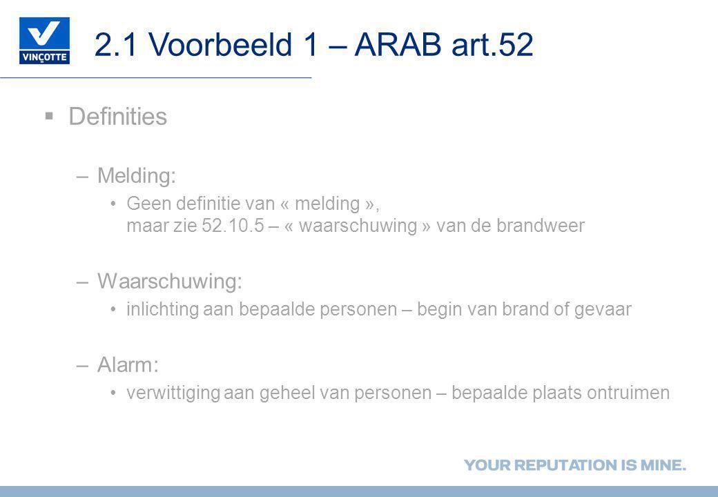 2.1 Voorbeeld 1 – ARAB art.52  Definities –Melding: •Geen definitie van « melding », maar zie 52.10.5 – « waarschuwing » van de brandweer –Waarschuwi