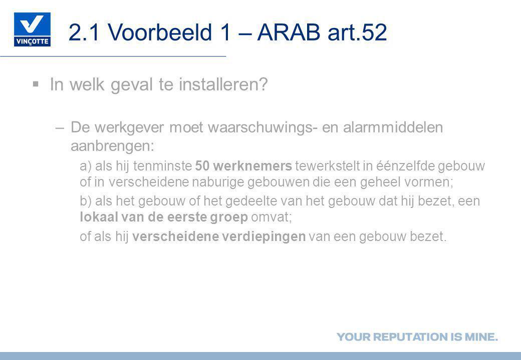 2.1 Voorbeeld 1 – ARAB art.52  In welk geval te installeren? –De werkgever moet waarschuwings- en alarmmiddelen aanbrengen: a) als hij tenminste 50 w