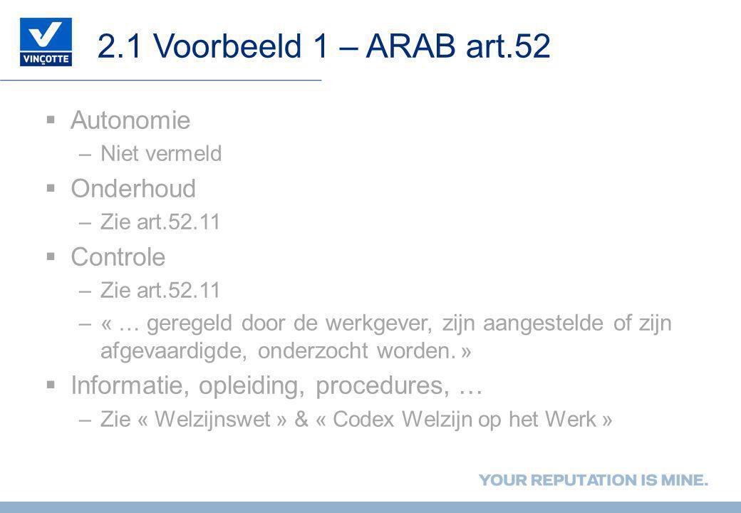 2.1 Voorbeeld 1 – ARAB art.52  Autonomie –Niet vermeld  Onderhoud –Zie art.52.11  Controle –Zie art.52.11 –« … geregeld door de werkgever, zijn aangestelde of zijn afgevaardigde, onderzocht worden.