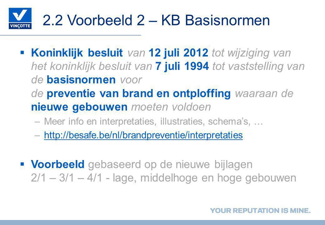 2.2 Voorbeeld 2 – KB Basisnormen  Koninklijk besluit van 12 juli 2012 tot wijziging van het koninklijk besluit van 7 juli 1994 tot vaststelling van de basisnormen voor de preventie van brand en ontploffing waaraan de nieuwe gebouwen moeten voldoen –Meer info en interpretaties, illustraties, schema's, … –http://besafe.be/nl/brandpreventie/interpretatieshttp://besafe.be/nl/brandpreventie/interpretaties  Voorbeeld gebaseerd op de nieuwe bijlagen 2/1 – 3/1 – 4/1 - lage, middelhoge en hoge gebouwen