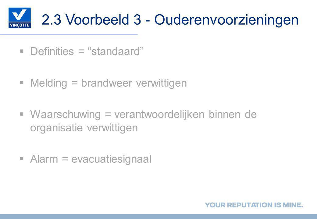 2.3 Voorbeeld 3 - Ouderenvoorzieningen  Definities = standaard  Melding = brandweer verwittigen  Waarschuwing = verantwoordelijken binnen de organisatie verwittigen  Alarm = evacuatiesignaal