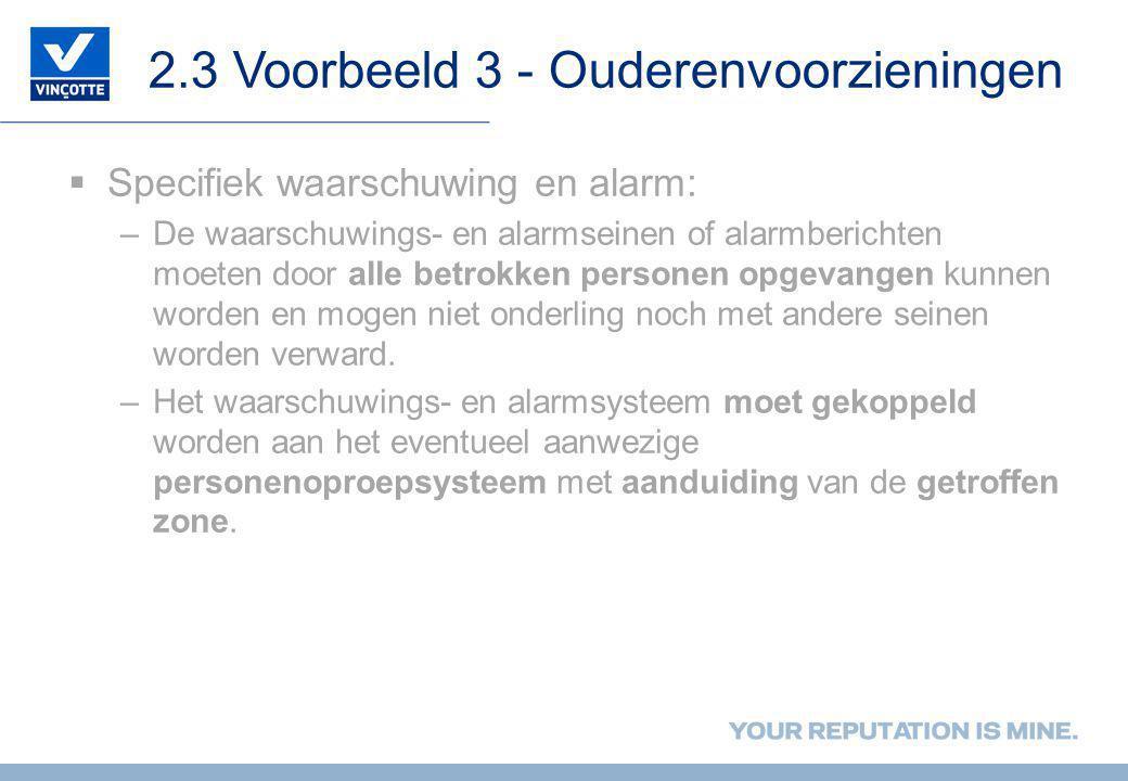 2.3 Voorbeeld 3 - Ouderenvoorzieningen  Specifiek waarschuwing en alarm: –De waarschuwings- en alarmseinen of alarmberichten moeten door alle betrokk
