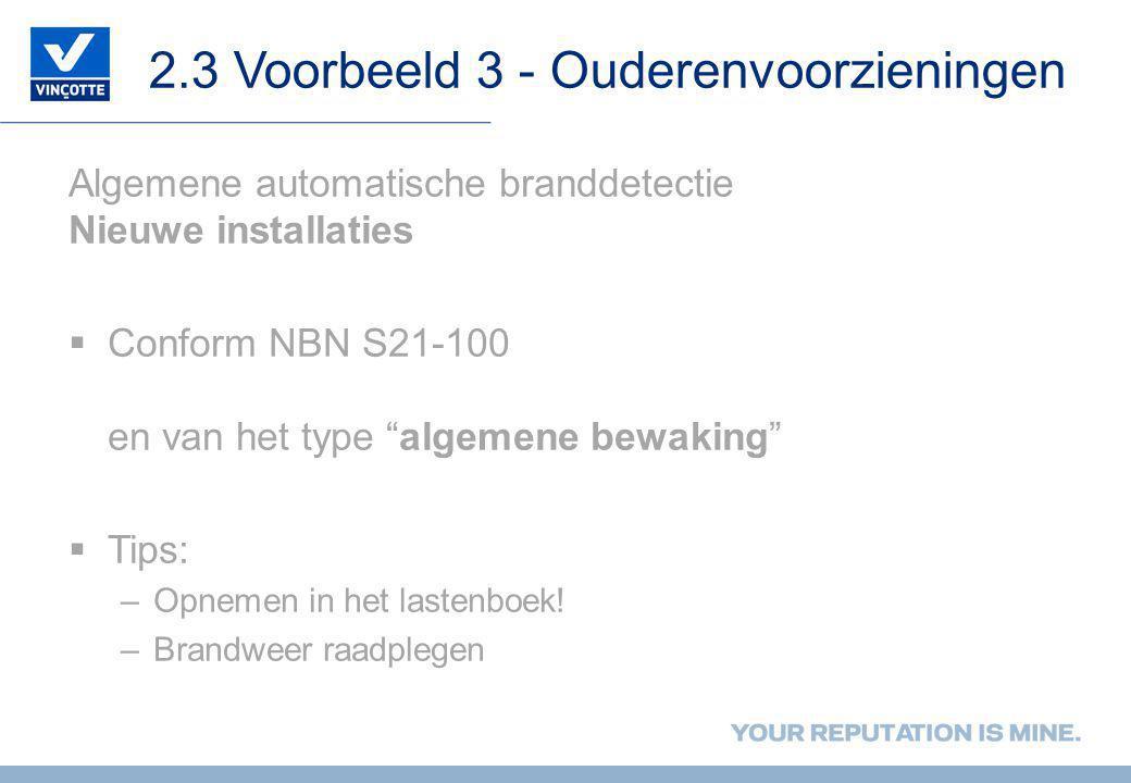 2.3 Voorbeeld 3 - Ouderenvoorzieningen Algemene automatische branddetectie Nieuwe installaties  Conform NBN S21-100 en van het type algemene bewaking  Tips: –Opnemen in het lastenboek.