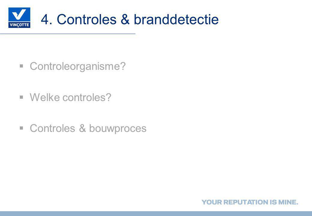 4. Controles & branddetectie  Controleorganisme?  Welke controles?  Controles & bouwproces