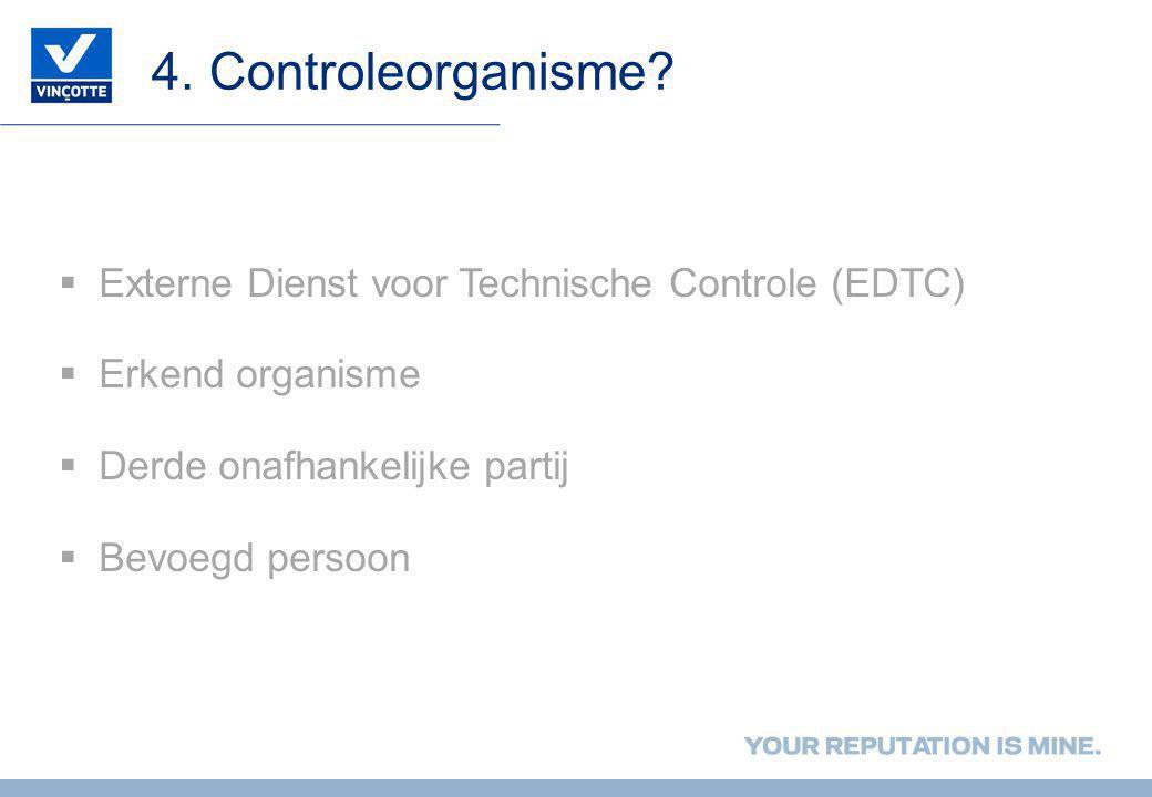 4. Controleorganisme?  Externe Dienst voor Technische Controle (EDTC)  Erkend organisme  Derde onafhankelijke partij  Bevoegd persoon
