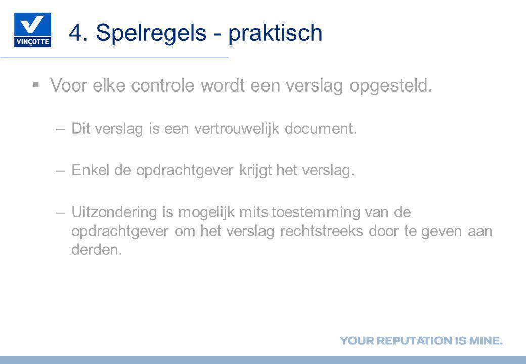 4. Spelregels - praktisch  Voor elke controle wordt een verslag opgesteld. –Dit verslag is een vertrouwelijk document. –Enkel de opdrachtgever krijgt