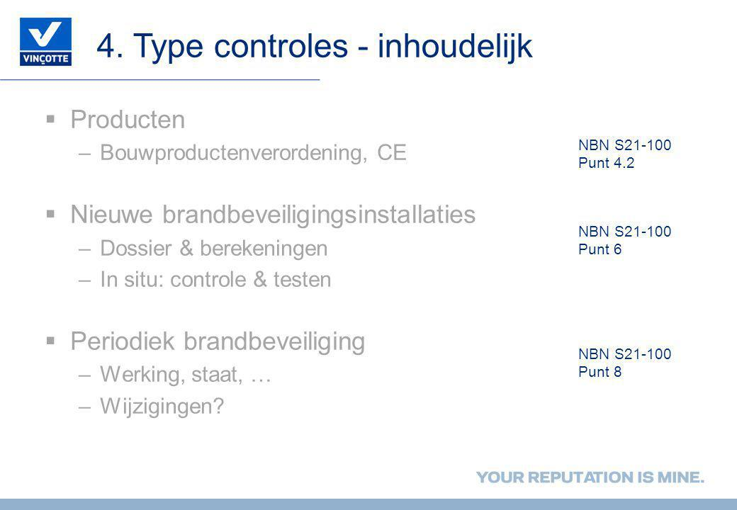4. Type controles - inhoudelijk  Producten –Bouwproductenverordening, CE  Nieuwe brandbeveiligingsinstallaties –Dossier & berekeningen –In situ: con