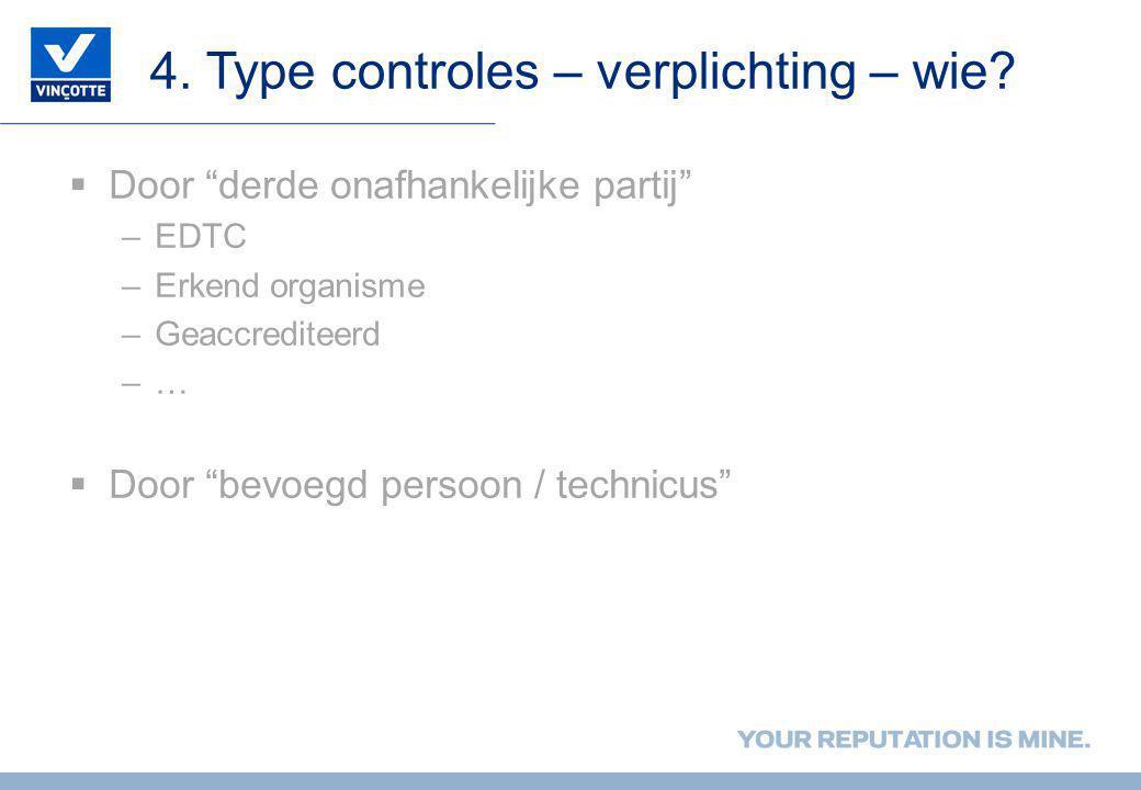 """4. Type controles – verplichting – wie?  Door """"derde onafhankelijke partij"""" –EDTC –Erkend organisme –Geaccrediteerd –…  Door """"bevoegd persoon / tech"""