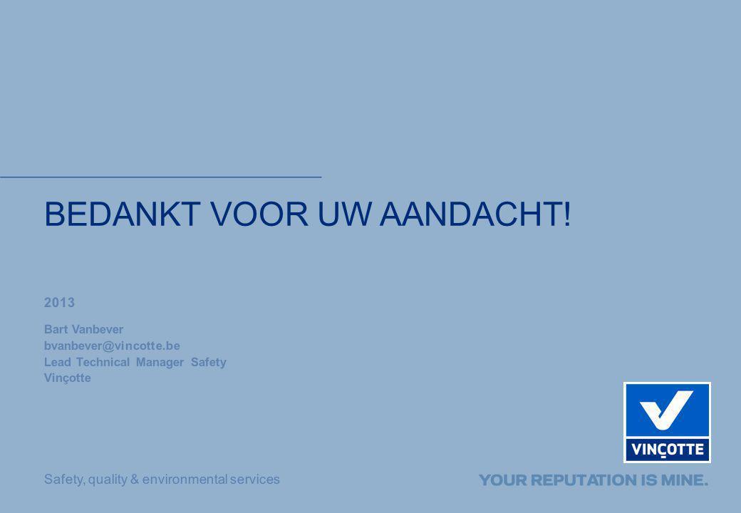Safety, quality & environmental services BEDANKT VOOR UW AANDACHT! 2013 Bart Vanbever bvanbever@vincotte.be Lead Technical Manager Safety Vinçotte