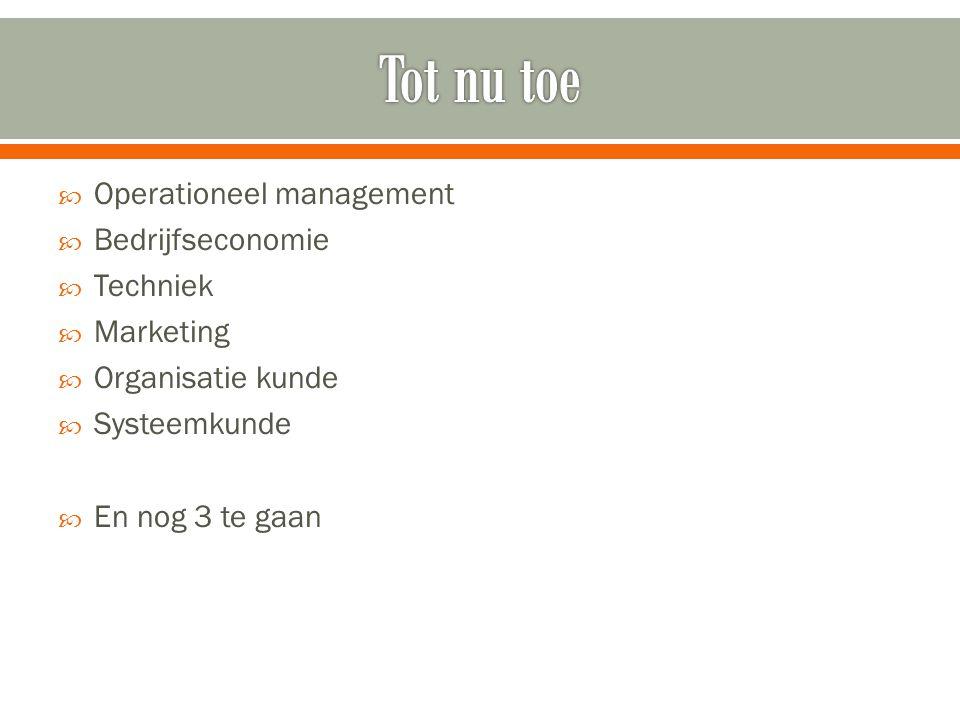  Operationeel management  Bedrijfseconomie  Techniek  Marketing  Organisatie kunde  Systeemkunde  En nog 3 te gaan