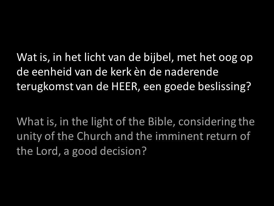 Wat is, in het licht van de bijbel, met het oog op de eenheid van de kerk èn de naderende terugkomst van de HEER, een goede beslissing? What is, in th