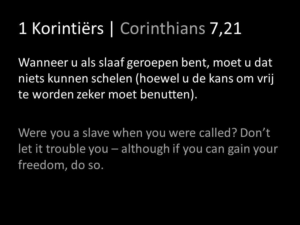 1 Korintiërs | Corinthians 7,21 Wanneer u als slaaf geroepen bent, moet u dat niets kunnen schelen (hoewel u de kans om vrij te worden zeker moet benutten).