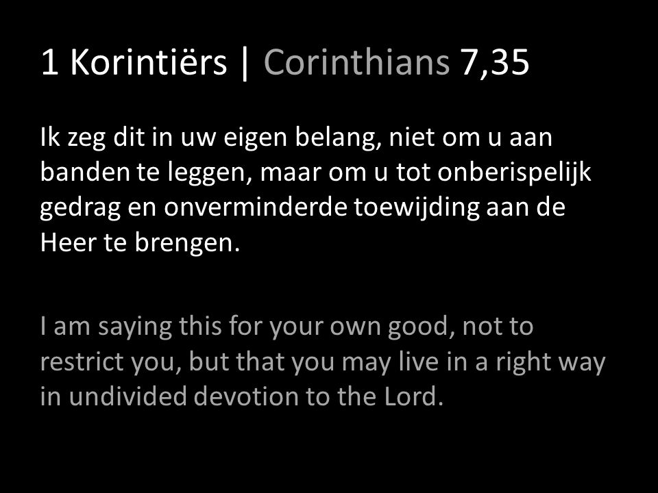 1 Korintiërs | Corinthians 7,35 Ik zeg dit in uw eigen belang, niet om u aan banden te leggen, maar om u tot onberispelijk gedrag en onverminderde toe