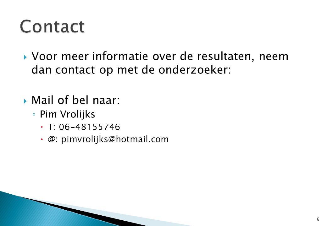  Voor meer informatie over de resultaten, neem dan contact op met de onderzoeker:  Mail of bel naar: ◦ Pim Vrolijks  T: 06-48155746  @: pimvrolijk