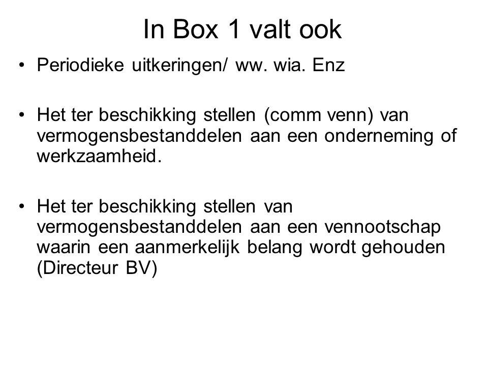 In Box 1 valt ook •Periodieke uitkeringen/ ww. wia. Enz •Het ter beschikking stellen (comm venn) van vermogensbestanddelen aan een onderneming of werk