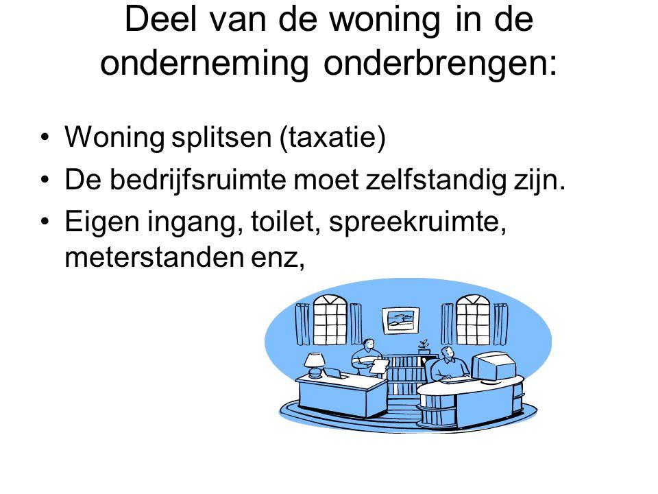 Deel van de woning in de onderneming onderbrengen: •Woning splitsen (taxatie) •De bedrijfsruimte moet zelfstandig zijn. •Eigen ingang, toilet, spreekr