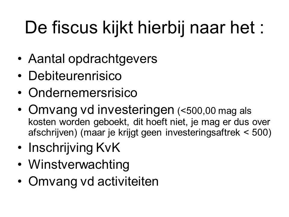 De fiscus kijkt hierbij naar het : •Aantal opdrachtgevers •Debiteurenrisico •Ondernemersrisico •Omvang vd investeringen (<500,00 mag als kosten worden