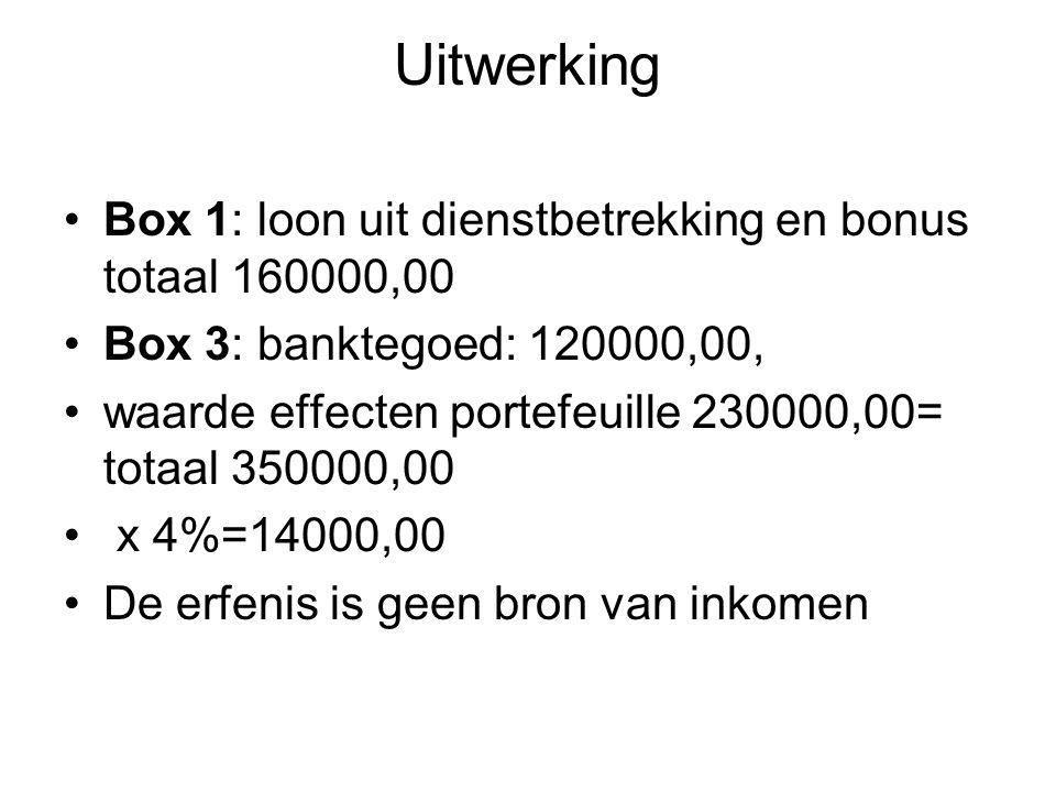 Uitwerking •Box 1: loon uit dienstbetrekking en bonus totaal 160000,00 •Box 3: banktegoed: 120000,00, •waarde effecten portefeuille 230000,00= totaal