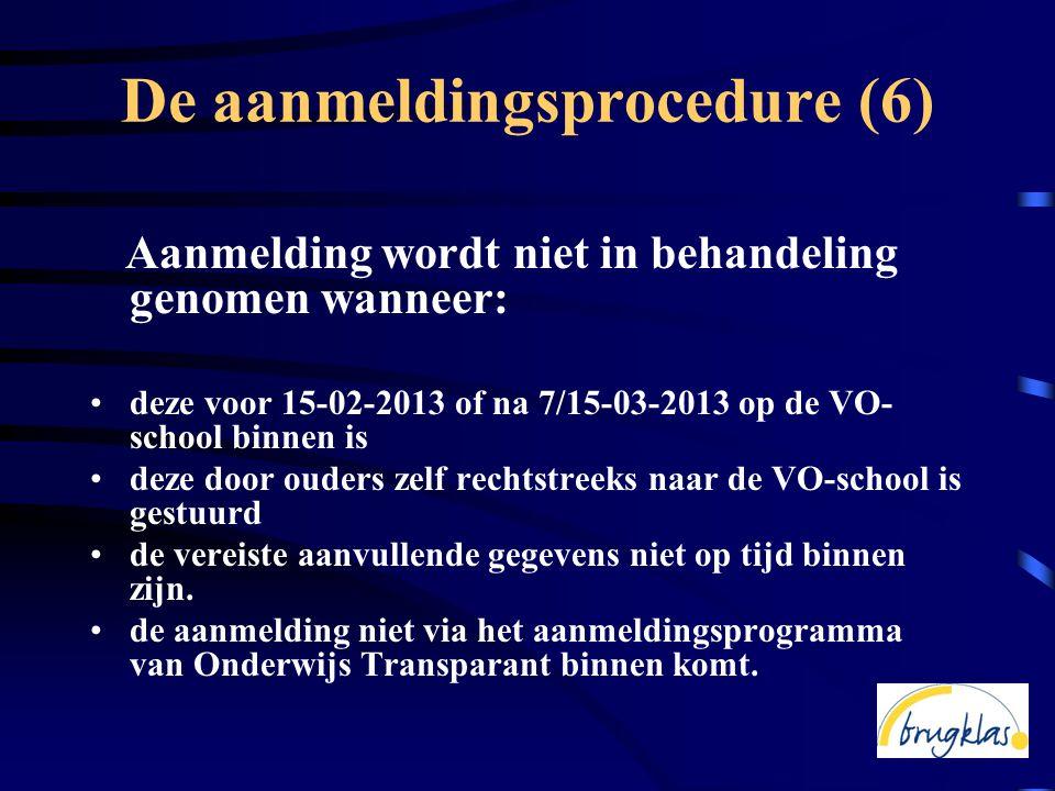 De aanmeldingsprocedure (6) Aanmelding wordt niet in behandeling genomen wanneer: •deze voor 15-02-2013 of na 7/15-03-2013 op de VO- school binnen is •deze door ouders zelf rechtstreeks naar de VO-school is gestuurd •de vereiste aanvullende gegevens niet op tijd binnen zijn.