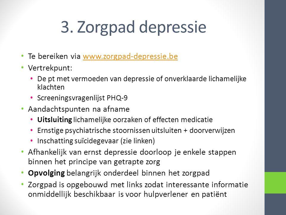 3. Zorgpad depressie • Te bereiken via www.zorgpad-depressie.bewww.zorgpad-depressie.be • Vertrekpunt: • De pt met vermoeden van depressie of onverkla