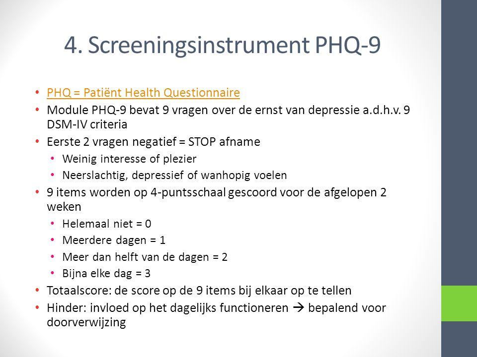 4. Screeningsinstrument PHQ-9 • PHQ = Patiënt Health Questionnaire PHQ = Patiënt Health Questionnaire • Module PHQ-9 bevat 9 vragen over de ernst van