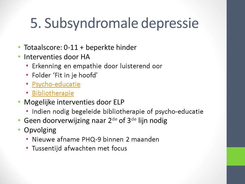 5. Subsyndromale depressie • Totaalscore: 0-11 + beperkte hinder • Interventies door HA • Erkenning en empathie door luisterend oor • Folder 'Fit in j