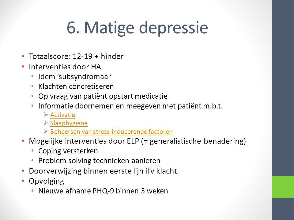 6. Matige depressie • Totaalscore: 12-19 + hinder • Interventies door HA • Idem 'subsyndromaal' • Klachten concretiseren • Op vraag van patiënt opstar