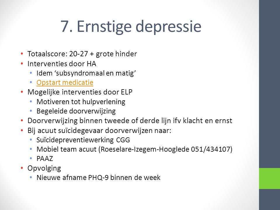 7. Ernstige depressie • Totaalscore: 20-27 + grote hinder • Interventies door HA • Idem 'subsyndromaal en matig' • Opstart medicatie Opstart medicatie