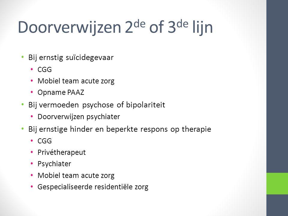 Doorverwijzen 2 de of 3 de lijn • Bij ernstig suïcidegevaar • CGG • Mobiel team acute zorg • Opname PAAZ • Bij vermoeden psychose of bipolariteit • Do