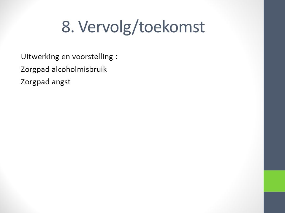 8. Vervolg/toekomst Uitwerking en voorstelling : Zorgpad alcoholmisbruik Zorgpad angst