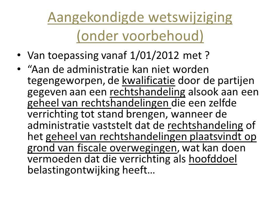 """Aangekondigde wetswijziging (onder voorbehoud) • Van toepassing vanaf 1/01/2012 met ? • """"Aan de administratie kan niet worden tegengeworpen, de kwalif"""
