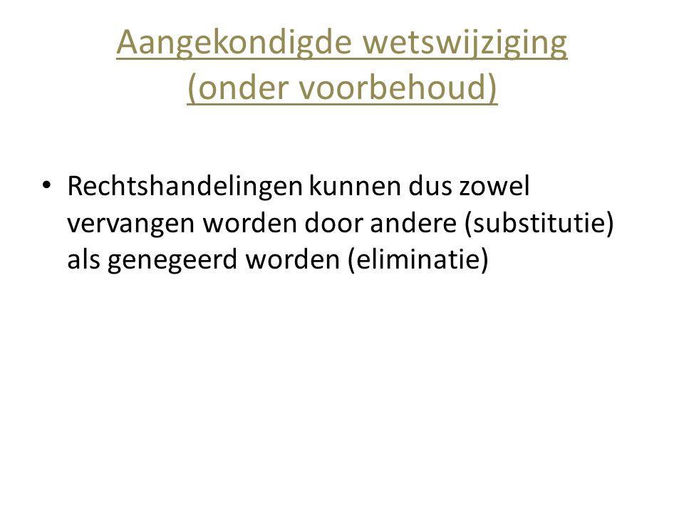 Aangekondigde wetswijziging (onder voorbehoud) • Rechtshandelingen kunnen dus zowel vervangen worden door andere (substitutie) als genegeerd worden (e