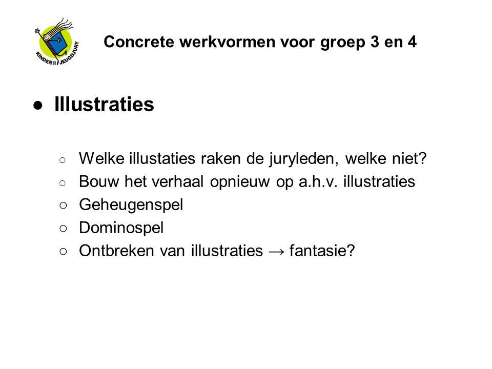 Concrete werkvormen voor groep 3 en 4 ●Illustraties ○ Welke illustaties raken de juryleden, welke niet? ○ Bouw het verhaal opnieuw op a.h.v. illustrat