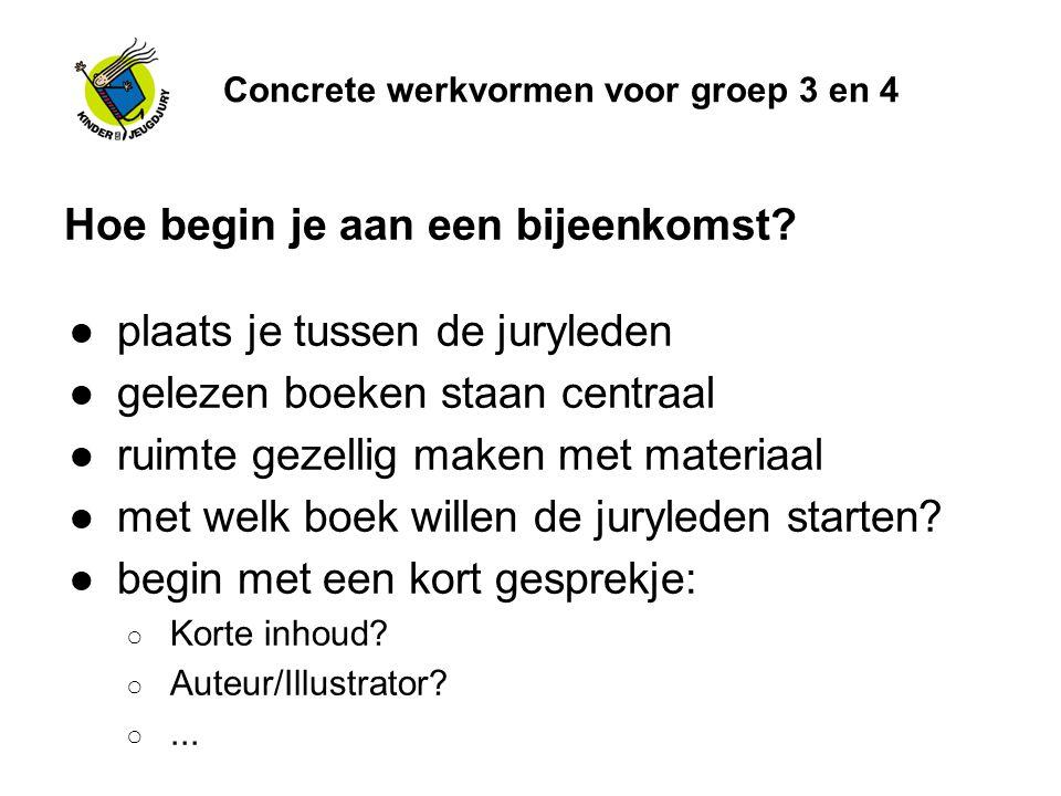 Concrete werkvormen voor groep 3 en 4 Hoe begin je aan een bijeenkomst? ●plaats je tussen de juryleden ●gelezen boeken staan centraal ●ruimte gezellig